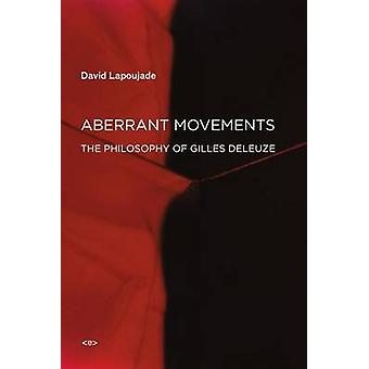 Aberrant Movements - The Philosophy of Gilles Deleuze by David Lapouja