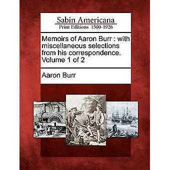Memoirs of Aaron Burr  with miscellaneous selections from his correspondence. Volume 1 of 2 by Burr & Aaron