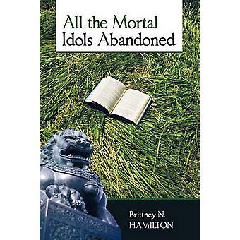 All the Mortal Idols Abandoned by Hamilton & Brittney N.