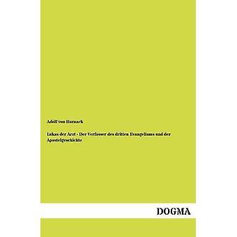 Lukas der Arzt  Der Verfasser des dritten Evangeliums und der Apostelgeschichte by von Harnack & Adolf
