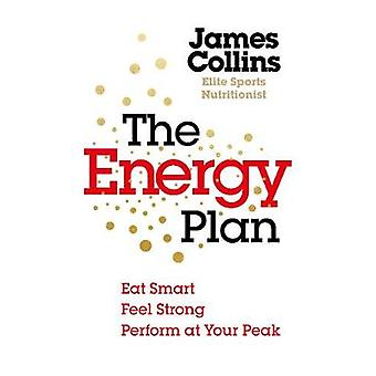 The Energy Plan - Eat Smart - Feel Strong - Perform at Your Peak by Th