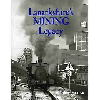 Lanarkshire's Mining Legacy by Guthrie Hutton - 9781840336061 Book