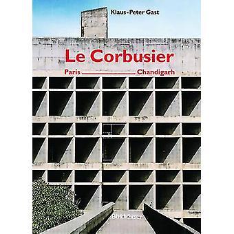 Le Corbusier - Paris - Chandigarh by Klaus-Peter Gast - 9783764362911