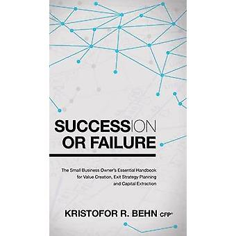 Succession or Failure The Small Business Owners Essential Handbook for Value Creation Exit Strategy Planning and Capital Extraction by Behn & Kristofor R.