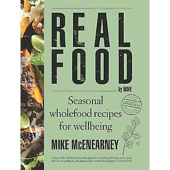 Echt voedsel door Mike seizoensgebonden volwaardige recepten voor welzijn door Mike mcenearney