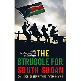 The Struggle for South Sudan  Challenges of Security and State Formation by Foreword by Paul Collier & Edited by Luka Biong Deng Kuol & Edited by Sarah Logan