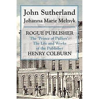 Rogue Publisher The Prince of Puffers The Life and Works of the Publisher Henry Colburn by Sutherland & John