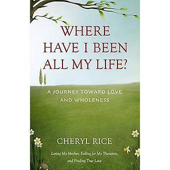 Where Have I Been All My Life A Journey Toward Love and Wholeness by Rice & Cheryl