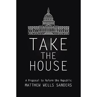 Take the House A Proposal to Reform the Republic by Sanders & Matthew Wells