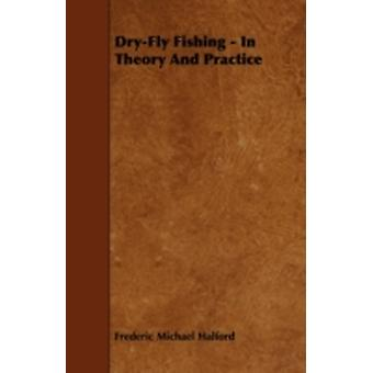 DryFly Fishing  In Theory and Practice by Halford & Frederic Michael