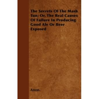 The Secrets of the Mash Tun Or the Real Causes of Failure in Producing Good Ale or Beer Exposed The Only True and Economical Mode of Brewing by Anon