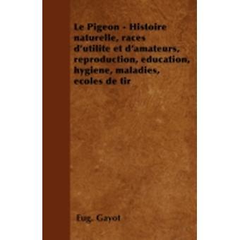 Le Pigeon  Histoire naturelle races dutilit et damateurs reproduction ducation hygine maladies coles de tir by Gayot & Eug.