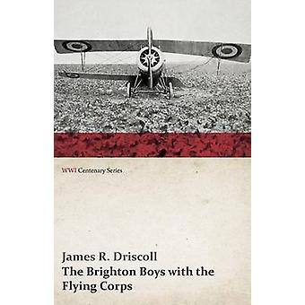 The Brighton Boys with the Flying Corps WWI Centenary Series by Driscoll & James R.