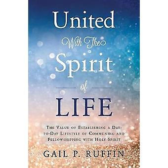 United With The Spirit of Life The Value of Establishing a  DaytoDay Lifestyle of Communing  Fellowshipping with Hol by P. Ruffin & Gail