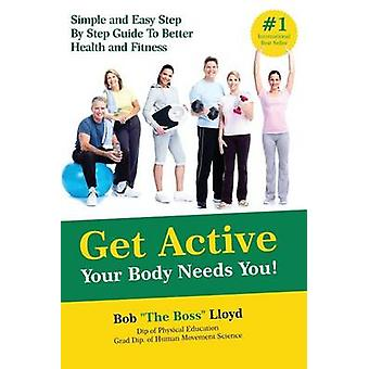 Get Active Your Body Needs You Simple and Easy Step By Step Guide to Better Health and Fitness by Lloyd & Bob