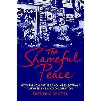 Shameful Peace How French Artists and Intellectuals Survived the Nazi Occupation by Spotts & Frederic