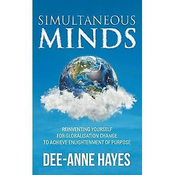 Simultaneous Minds Reinventing Yourself for Globalisation Change to Achieve Enlightenment of Purpose by Hayes & Deeanne