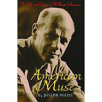 American Muse The Life and Times of William Schuman by Polisi & Joseph W.