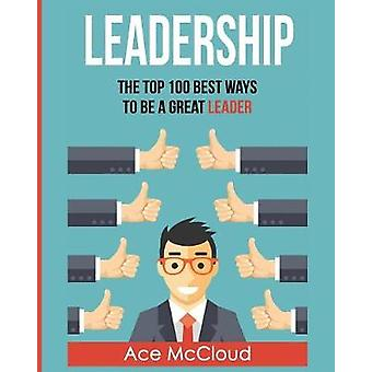 Leadership The Top 100 Best Ways To Be A Great Leader by McCloud & Ace