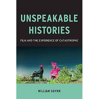 Unspeakable Histories - Film and the Experience of Catastrophe by Will