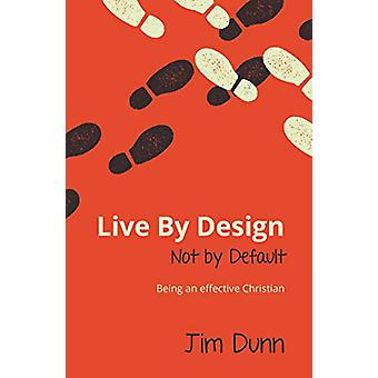 Live by Design Not by Default - Being an Effective Christian by Jim Du