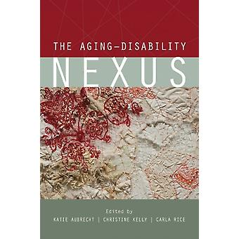 The AgingDisability Nexus by Edited by Katie Aubrecht & Edited by Christine Kelly & Edited by Carla Rice