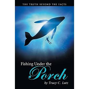 Fishing Under the Porch - The Truth Beyond the Facts by Tracy C Lutz -