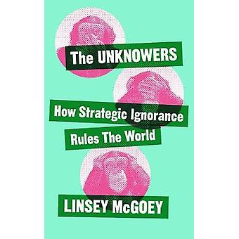 The Unknowers - How Strategic Ignorance Rules the World by Linsey McGo