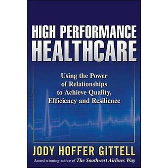 High Performance Healthcare Using the Power of Relationships to Achieve Quality Efficiency and Resilience by Jody Hoffer Gittell