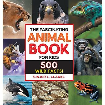 The Fascinating Animal Book for Kids  500 Wild Facts by Ginjer Clarke