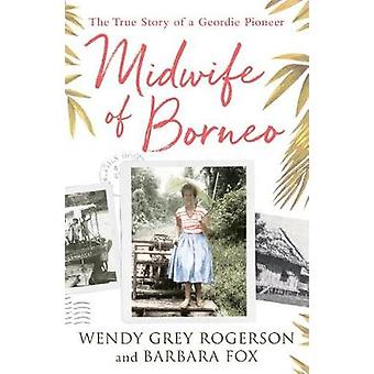Midwife of Borneo - The True Story of a Geordie Pioneer by Midwife of