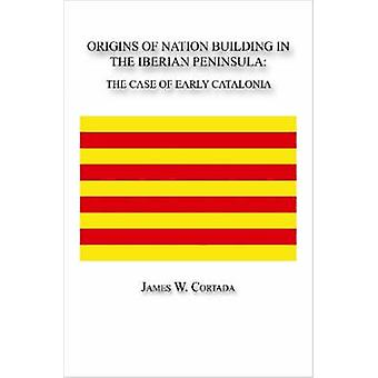 Origins of Nation Building in the Iberian Peninsula The Case of Early Catalonia by Cortada & James W.