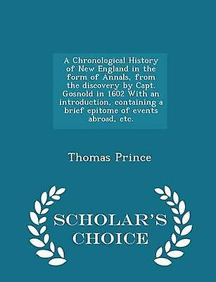 A Chronological History of New England in the form of Annals from the discovery by Capt. Gosnold in 1602 With an introduction containing a brief epitome of events abroad etc.  Scholars Choice Edi by Prince & Thomas