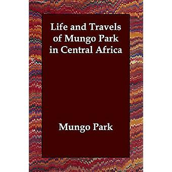 Life and Travels of Mungo Park in Central Africa by Park & Mungo