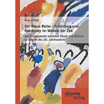 Der Blaue Reiter  Schonberg Und Kandinsky Im Wandel Der Zeit Beruhrungspunkt Zwischen Musik Und Malerei Zu Beginn Des 20. Jahrhunderts by Gobel & Anja