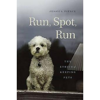 Run - Spot - Run - The Ethics of Keeping Pets by Jessica Pierce - 9780