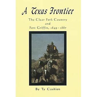 A Texas Frontier - The Clear Fork Country and Fort Griffin - 1849-1887