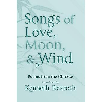 Songs of Love - Moon - and Wind - Poems from the Chinese by Kenneth Re