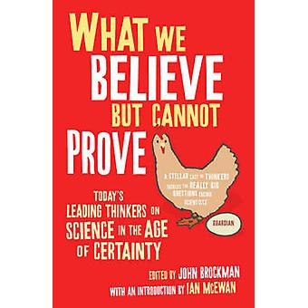 What We Believe But Cannot Prove Todays Leading Thinkers on Science in the Age of Certainty von Redigiert von John Brockman