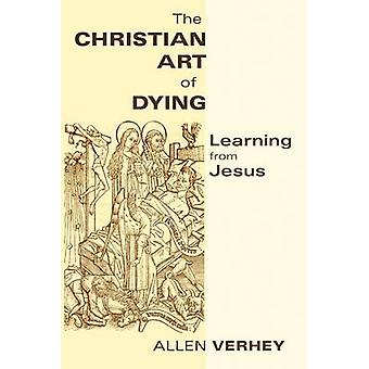 The Christian Art of Dying - Learning from Jesus by Allen Verhey - 978