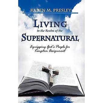 Living in the Realm of the Supernatural Equipping Gods People for Kingdom Business by Presley & Karen Michele