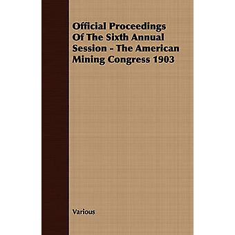 Official Proceedings Of The Sixth Annual Session  The American Mining Congress 1903 by Various