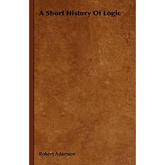 A Short History Of Logic by Adamson & Robert