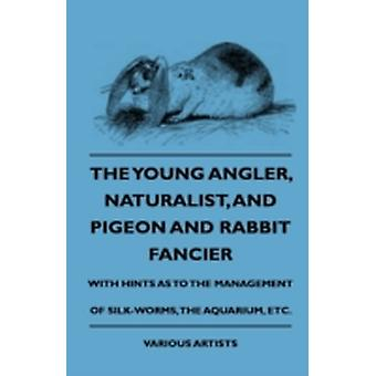 The Young Angler Naturalist and Pigeon and Rabbit Fancier with Hints as to the Management of SilkWorms the Aquarium by Various