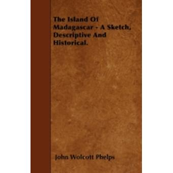 The Island Of Madagascar  A Sketch Descriptive And Historical. by Phelps & John Wolcott