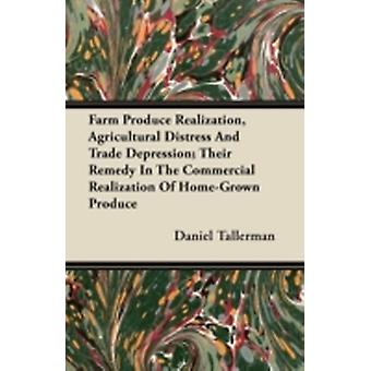Farm Produce Realization Agricultural Distress And Trade Depression Their Remedy In The Commercial Realization Of HomeGrown Produce by Tallerman & Daniel