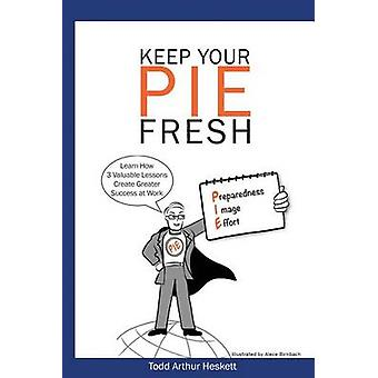 Keep Your PIE Fresh  Learn How 3 Valuable Lessons Create Greater Success at Work by Heskett & Todd Arthur