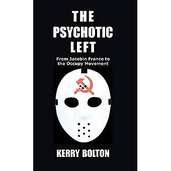 The Psychotic Left From Jacobin France to the Occupy Movement by Bolton & Kerry