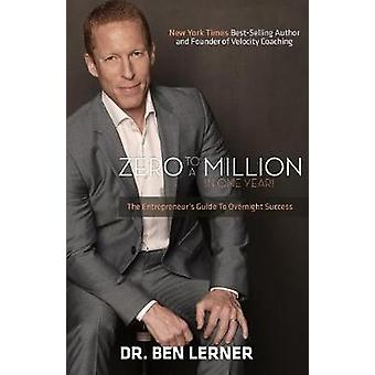 Zero to a Million in One Year An Entrepreneurs Guide to Overnight Success by Lerner & Ben
