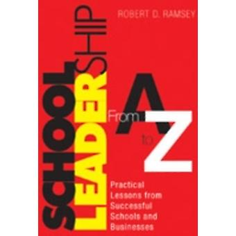 School Leadership From A to Z Practical Lessons from Successful Schools and Businesses by Ramsey & Robert D.
